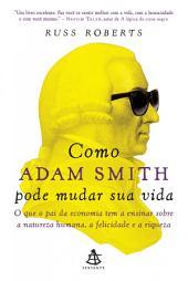 Como Adam Smith pode mudar sua vida: O que o pai da economia tem a ensinar sobre a natureza humana, a felicidade e a riqueza
