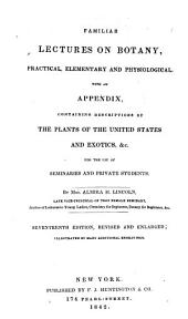 Familiar Lectures on Botany, Practical, Elementary, and Physiological: With an Appendix, Containing Descriptions of the Plants of the United States and Exotics, &c., for the Use of Seminaries and Private Students