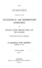 The Statutes Relating to the Ecclesiastical and Eleemosynary Institutions of England, Wales, Ireland, India, and the Colonies: With the Decisions Thereon, Volume 1
