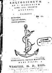 Rhetoricorum Ad C. Herennium Libri IIII.: Ciceronis De Inventione libri II. Topica ad Trebatium, Oratoriae partitiones