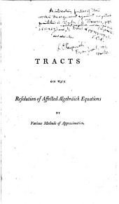 Tracts on the Resolution of Affected Algebräick Equations by Dr. Halley's, Mr. Raphson's, and Sir Isaac Newton's, Methods of Approximation