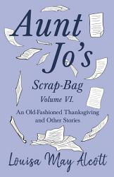 Aunt Jo s Scrap Bag Volume VI  An Old Fashioned Thanksgiving  and Other Stories PDF