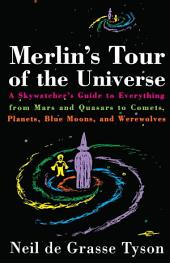 Merlin's Tour of the Universe: A Skywatcher's Guide to Everything from Mars and Quasars to Comets, Planets,Blue Moons, and Werewolves