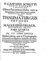 Thaumaturgus physicus siue Magiae uniuersalis naturae et artis , pars quarta et ultima in VIII libros digesta: quibus pleraq[ue] quae in cryptographicis, magneticis, sympathicis ac antipathicis, medicis, diuinatoriis, physiognomicis ac chiromanticis... : cum figuris aerii incisis ...