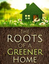 The Roots of a Greener Home: 150+ ways to green your home