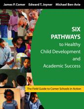 Six Pathways to Healthy Child Development and Academic Success: The Field Guide to Comer Schools in Action