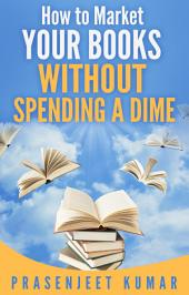 How to Market Your Books WITHOUT SPENDING A DIME: #3 in the Self-Publishing WITHOUT SPENDING A DIME series