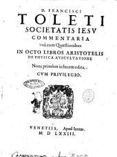 D. Francisci Toleti societatis Iesu Commentaria vnà cum quaestionibus in octo libros Aristotelis De physica auscultatione