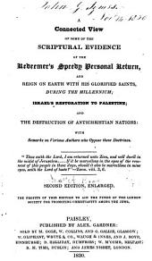 A connected view of some of the scriptural evidence of the Redeemer's speedy personal return, and reign on earth ... during the millennium: Israel's restoration to Palestine; and the destruction of antichristian nations ...