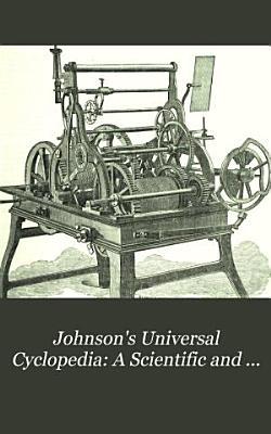 Johnson s Universal Cyclopedia  A Scientific and Popular Treasury of Useful Knowledge
