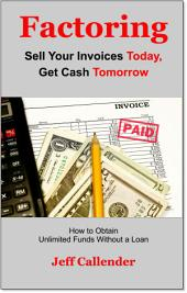 Factoring: How to Get Unlimited Funds Without a Loan: Sell Your Invoices Today and Get Cash Tomorrow