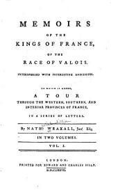 Memoirs of the kings of France, of the race of Valois: Interspersed with interesting anecdotes; to which is added, a tour through the western, southern, and interior provinces of France, in a series of letters, Volume 1