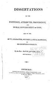 Dissertations on the existence, attributes, providence, and moral government of God: and on the duty, character, security, & final happiness, of his righteous subjects