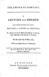 The Choice of Company. A Lecture and Sermon Delivered Before ... the Earl of Leven and Melvill, His Majesty's Lord High Commissioner to the General Assembly of the Church of Scotland, on the 29th Day of May 1785, Within the High Church of Edinburgh. By Samuel Martin ..