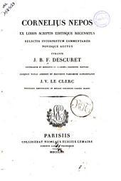 Cornelius Nepos ex libris scriptis editisque recensitus selectis interpretum commentariis novisque auctus curante J.B.F. Descuret ... aliquot notas addidit et excursus variorum concinnavit J.V. Leclerc ..