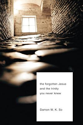 The Forgotten Jesus and the Trinity You Never Knew