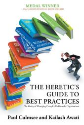 The Heretic's Guide to Best Practices: The <i>Reality</i> of Managing Complex Problems in Organisations