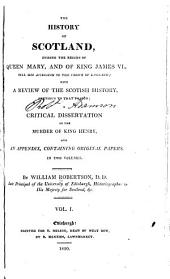 The History of Scotland: During the Reigns of Queen Mary and of King James VI. Until His Accession to the Crown of England: with a Review of the Scottish History Previous to that Period; and an Appendix Containing Original Papers
