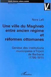 UNE VILLE DU MAGHREB ENTRE ANCIEN RÉGIME ET RÉFORMES OTTOMANES: Genèse des institutions municipales à Tripoli de Barbarie (1795-1911)