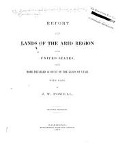 Report on the Lands of the Arid Region of the United States: With a More Detailed Account of the Lands of Utah. With Maps