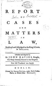 A Report of Cases and Matters in Law: Resolved and Adjudged in the King's Courts in Ireland [1604-1612]