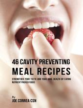 46 Cavity Preventing Meal Recipes: Strengthen Your Teeth and Your Oral Health By Eating Nutrient Packed Foods
