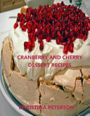 Cranberry and Cherry Dessert Recipes  Every Title Has Space for Notes  with Pineapple  Cobbler  Crisp  Pudding  Torte  Tart  Steam Pudding and More PDF