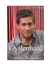 Celebrity Biographies - The Amazing Life of Jake Gyllenhaal - Famous Actors