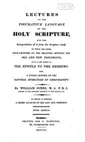 Lectures on the Figurative Language of the Holy Scripture ...: To which are Added, Four Lectures on the Relation Between the Old and New Testaments, as it is Set Forth in the Epistle to the Hebrews. Also, a Single Lecture on the Natural Evidences of Christianity ...