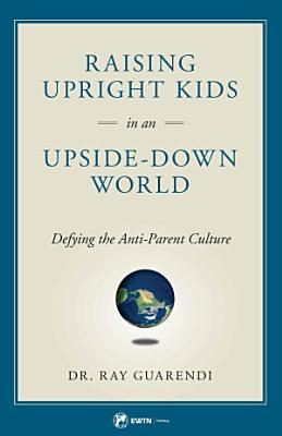 Raising Upright Kids In an Upside Down World