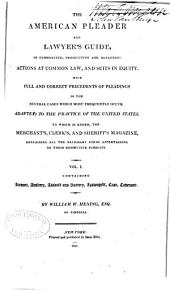 The American Pleader and Lawyer's Guide: In Commencing, Prosecuting and Defending Actions at Common Law, and Suits in Equity. With Full and Correct Precedents of Pleadings in the Several Cases which Most Frequently Occur. Adapted to the Practice of the United States. To which is Added, the Merchant's, Clerk's, and Sheriff's Magazine, Containing All the Necessary Forms Appertaining to Their Respective Pursuits, Volume 1