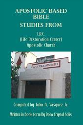 Apostolic Based Bible Studies from L.R.C. (Life Restoration Center) Apostolic Church: Compiled by John A. Vasquez Jr.