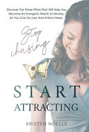 Stop Chasing Start Attracting: Discover The Three Pillars That Will Help You Become An Energetic Match To Money, So You Can Do Less And Attract More