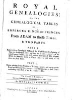 Royal Genealogies  Or the Genealogical Tables of Emperors  Kings and Princes from Adam to These Times PDF