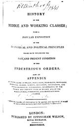 History of the Middle and Working Classes: With a Popular Expositon of the Economical and Political Principles which Have Influenced the Past and Present Condition of the Industrious Orders