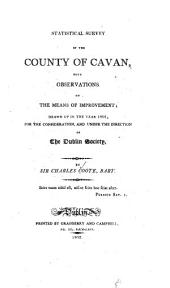 Statistical Survey of the County of Cavan: With Observations on the Means of Improvement Drawn Up in the Year 1801, for the Consideration, and Under the Direction of The Dublin Society