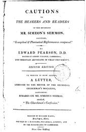 Cautions to the hearers and readers of ... mr. Simeon's sermon, entitled 'Evangelical & pharisaical righteousness compared'. To which is now added, A letter containinng remarks on 'The churchman's confession'.