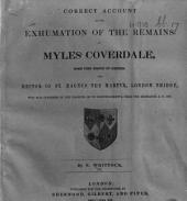 Correct Account of the Exhumation of the Remains of Myles Coverdale, some time Bishop of Exeter ... who was interred in the Chancel of St. Bartholomew's, near the Exchange, A.D. 1568