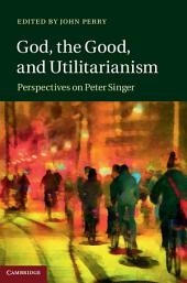God, the Good, and Utilitarianism: Perspectives on Peter Singer