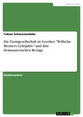 """Die Turmgesellschaft in Goethes """"Wilhelm Meisters Lehrjahre"""" und ihre freimaurerischen Bezüge"""