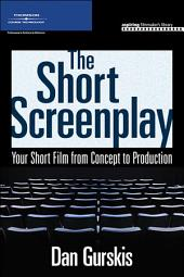 The Short Screenplay: Your Short Film from Concept to Production
