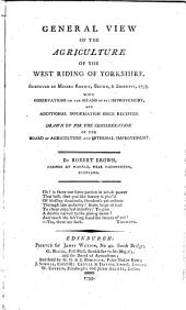 General View of the Agriculture of the West Riding of Yorkshire: Surveyed by Messrs. Rennie, Brown, & Shirreff, 1793- : with Observations on the Means of Its Improvement, and Additional Information Since Received : Drawn Up for the Consideration of the Board of Agriculture and Internal Improvement