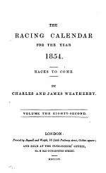 THE RACING CALENDAR FOR THE YEAR 1854. RACES TO COME. VOLUME THE EIGHTY-SECOND.
