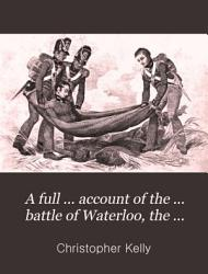 A full     account of the     battle of Waterloo  the second restoration of Louis xviii  and the deportation of Napoleon PDF