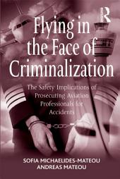 Flying in the Face of Criminalization: The Safety Implications of Prosecuting Aviation Professionals for Accidents
