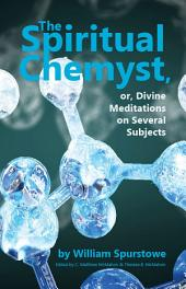 The Spiritual Chemyst, or Divine Meditations on Several Subjects