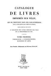 Catalogue de livres imprimés sur vélin, qui se trouvent dans des bibliothèques tant publiques que particulières, pour servir de suite au catalogue des livres imprimés sur vélin de la Bibliothèque du roi: Théologie - Jurisprudence - Sciences et arts