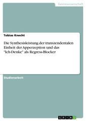 """Die Synthesisleistung der transzendentalen Einheit der Apperzeption und das """"Ich-Denke"""" als Regress-Blocker"""