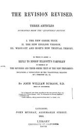 The Revision Revised: Three Articles Reprinted from the Quarterly Review : I. The New Greek Text. II. The New English Version. III. Westcott and Hort's New Textual Theory : to which is Added a Reply to Bishop Ellicott's Pamphlet in Defence of the Revisers and Their Greek Text of the New Testament, Including a Vindication of the Traditional Reading of 1 Timothy III. 16