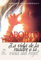Aborto Terapéutico ¿La vida de la madre o la vida del Hijo?